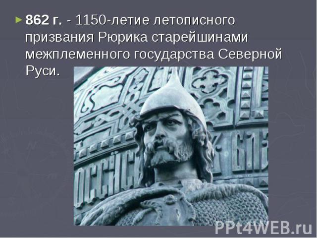 862 г. - 1150-летие летописного призвания Рюрика старейшинами межплеменного государства Северной Руси.