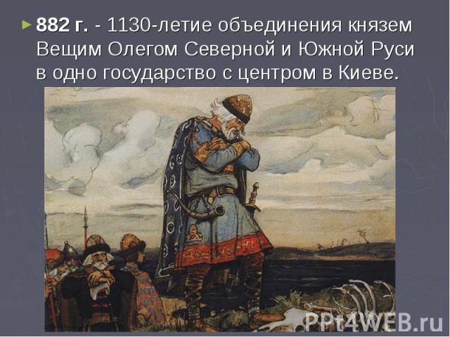 882 г. - 1130-летие объединения князем Вещим Олегом Северной и Южной Руси в одно государство с центром в Киеве.