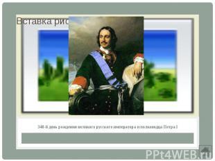 340-й день рождения великого русского императора и полководца Петра I
