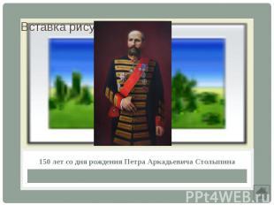 150 лет со дня рождения Петра Аркадьевича Столыпина