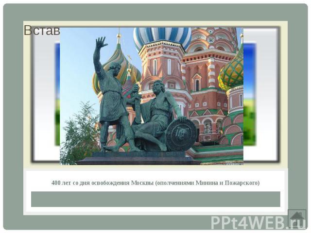 400 лет со дня освобождения Москвы (ополчениями Минина и Пожарского)