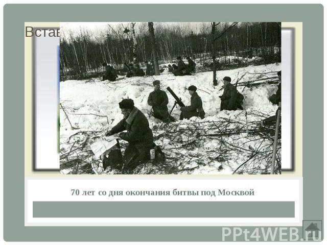 70 лет со дня окончания битвы под Москвой