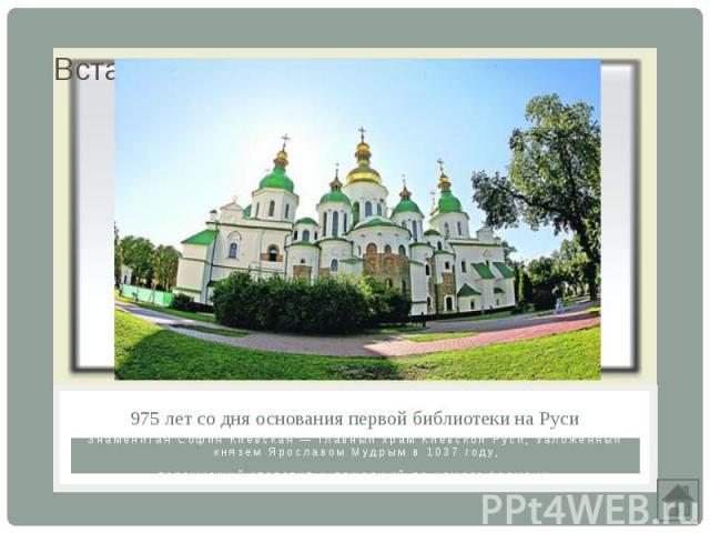975 лет со дня основания первой библиотеки на РусиЗнаменитая София Киевская — главный храм Киевской Руси, заложенный князем Ярославом Мудрым в 1037 году,переживший столетия и дошедший до нашего времени.