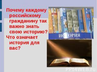 Почему каждому российскому гражданину так важно знать свою историю?Что означает