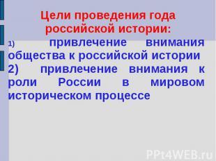 Цели проведения года российской истории:1) привлечение внимания общества к росси