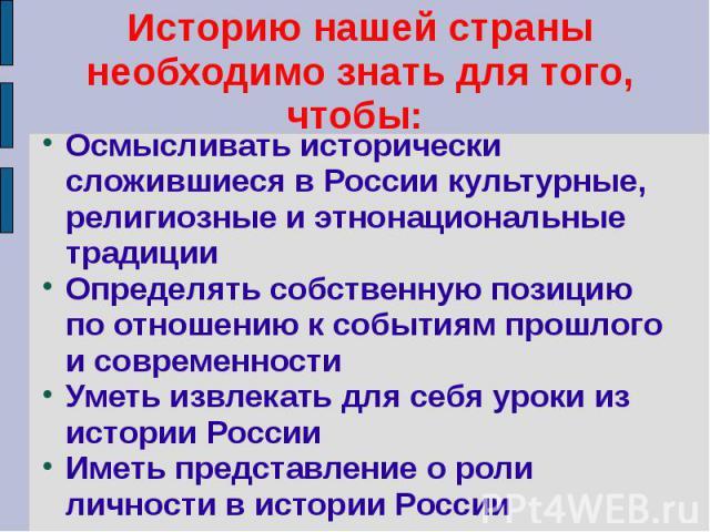 Историю нашей страны необходимо знать для того, чтобы: Осмысливать исторически сложившиеся в России культурные, религиозные и этнонациональные традицииОпределять собственную позицию по отношению к событиям прошлого и современностиУметь извлекать для…