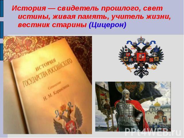 История — свидетель прошлого, свет истины, живая память, учитель жизни, вестник старины (Цицерон)