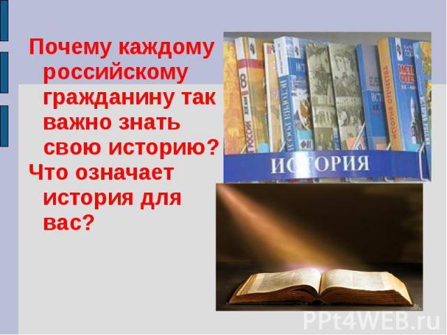 Почему каждому российскому гражданину так важно знать свою историю?Что означает история для вас?