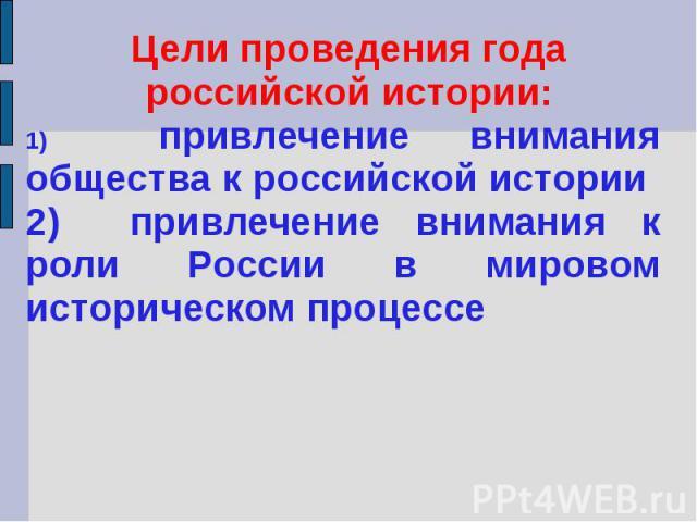 Цели проведения года российской истории:1) привлечение внимания общества к российской истории2) привлечение внимания к роли России в мировом историческом процессе