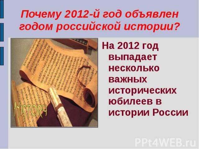Почему 2012-й год объявлен годом российской истории?На 2012 год выпадает несколько важных исторических юбилеев в истории России