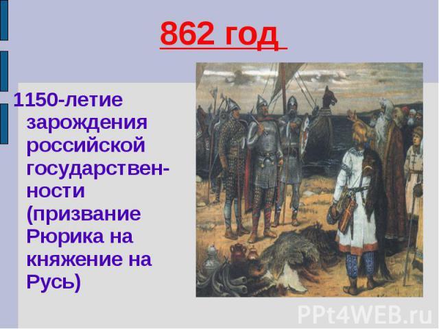 862 год 1150-летие зарождения российской государствен-ности (призвание Рюрика на княжение на Русь)
