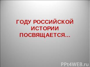 Году российской истории посвящается