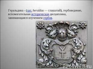Геральдика - (лат. heraldus— глашатай), гербоведение, вспомогательная историчес