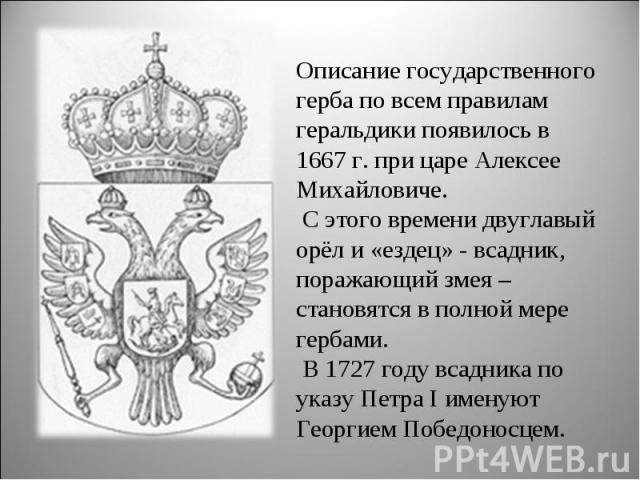 Описание государственного герба по всем правилам геральдики появилось в 1667 г. при царе Алексее Михайловиче. С этого времени двуглавый орёл и «ездец» - всадник, поражающий змея – становятся в полной мере гербами. В 1727 году всадника по указу Петра…