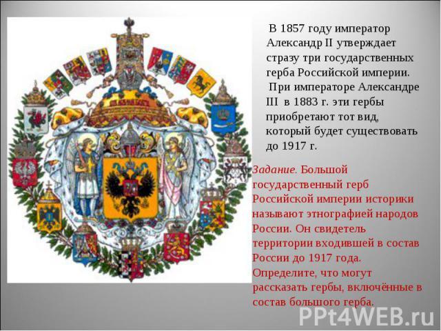 В 1857 году император Александр II утверждает стразу три государственных герба Российской империи. При императоре Александре III в 1883 г. эти гербы приобретают тот вид, который будет существовать до 1917 г.Задание. Большой государственный герб Росс…