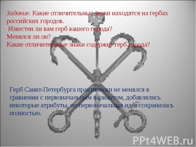 Задание. Какие отличительные знаки находятся на гербах российских городов. Известен ли вам герб вашего города? Менялся ли он? Какие отличительные знаки содержит герб города?Герб Санкт-Петербурга практически не менялся в сравнении с первоначальным ва…