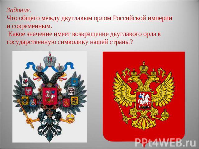 Задание. Что общего между двуглавым орлом Российской империи и современным. Какое значение имеет возвращение двуглавого орла в государственную символику нашей страны?