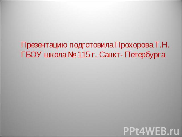 Презентацию подготовила Прохорова Т.Н.ГБОУ школа № 115 г. Санкт- Петербурга