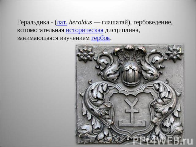 Геральдика - (лат. heraldus— глашатай), гербоведение, вспомогательная историческая дисциплина, занимающаяся изучением гербов.
