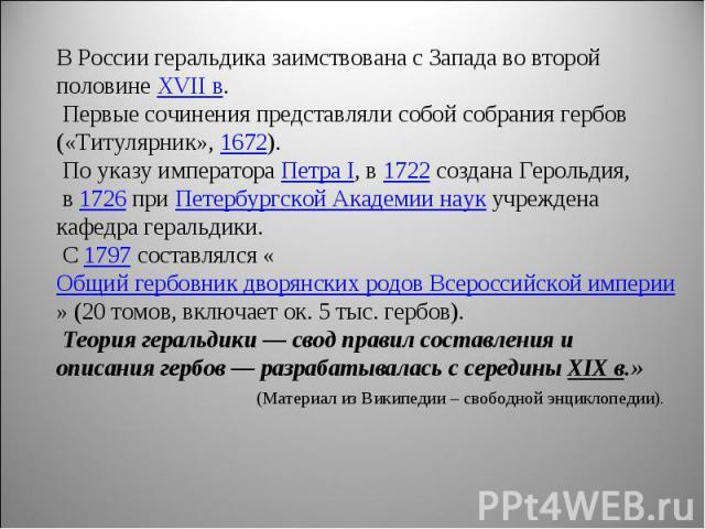 В России геральдика заимствована с Запада во второй половине XVII в. Первые сочинения представляли собой собрания гербов («Титулярник», 1672). По указу императора Петра I, в 1722 создана Герольдия, в 1726 при Петербургской Академии наук учреждена ка…