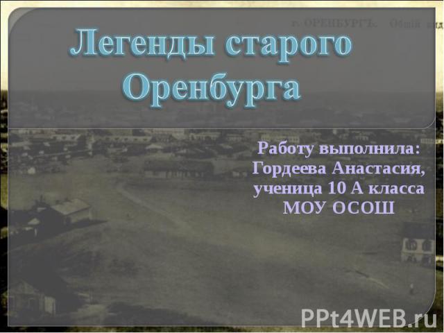 Легенды старого Оренбурга Работу выполнила:Гордеева Анастасия,ученица 10 А классаМОУ ОСОШ