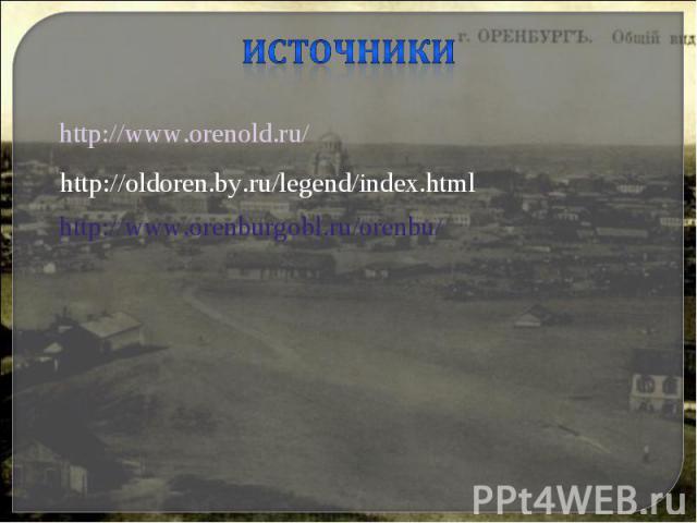Источникиhttp://www.orenold.ru/http://oldoren.by.ru/legend/index.htmlhttp://www.orenburgobl.ru/orenbu/
