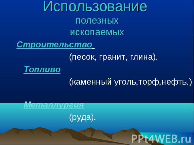 Использование полезныхископаемыхСтроительство (песок, гранит, глина). Топливо (каменный уголь,торф,нефть.) Металлургия (руда).