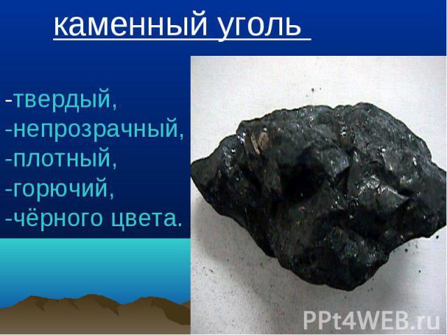 каменный уголь -твердый, -непрозрачный, -плотный,-горючий, -чёрного цвета.