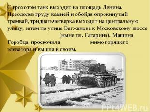 С грохотом танк выходит на площадь Ленина. Преодолев груду камней и обойдя опрок