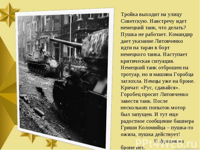 Тройка выходит на улицу Советскую. Навстречу идет немецкий танк, что делать? Пушка не работает. Командир дает указание Литовченко идти на таран в борт немецкого танка. Наступает критическая ситуация. Немецкий танк отброшен на тротуар, но и машина Го…