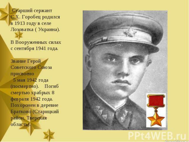 Старший сержант С.Х. Горобец родился в 1913 году в селе Лозоватка ( Украина). В Вооруженных силах с сентября 1941 года. Звание Герой Советского Союза присвоено 5 мая 1942 года (посмертно). Погиб смертью храбрых 8 февраля 1942 года. Похоронен в дерев…