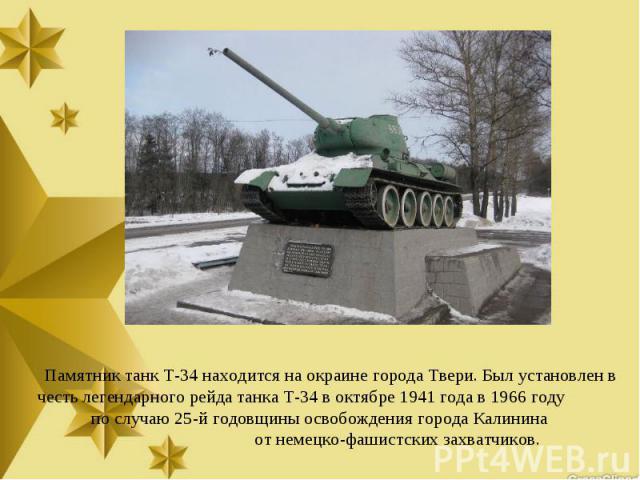 Памятник танк Т-34 находится на окраине города Твери. Был установлен в честь легендарного рейда танка Т-34 в октябре 1941 года в 1966 году по случаю 25-й годовщины освобождения города Калинина от немецко-фашистских захватчиков.