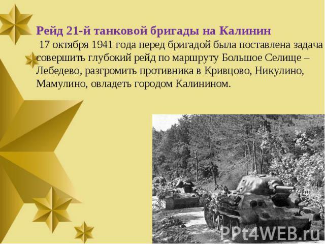 Рейд 21-й танковой бригады на Калинин 17 октября 1941 года перед бригадой была поставлена задача совершить глубокий рейд по маршруту Большое Селище –Лебедево, разгромить противника в Кривцово, Никулино, Мамулино, овладеть городом Калинином.
