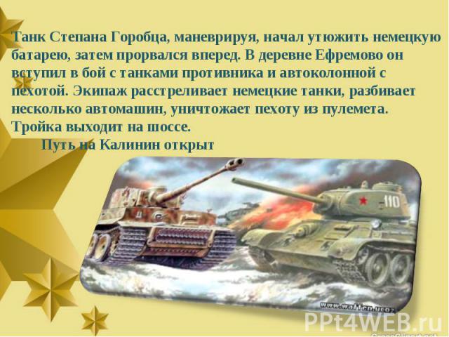 Танк Степана Горобца, маневрируя, начал утюжить немецкую батарею, затем прорвался вперед. В деревне Ефремово он вступил в бой с танками противника и автоколонной с пехотой. Экипаж расстреливает немецкие танки, разбивает несколько автомашин, уничтожа…