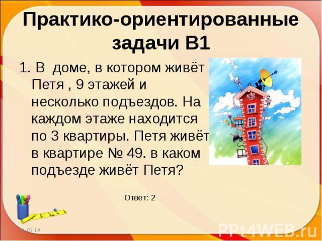Практико-ориентированные задачи В11. В доме, в котором живёт Петя , 9 этажей и несколько подъездов. На каждом этаже находится по 3 квартиры. Петя живёт в квартире № 49. в каком подъезде живёт Петя?