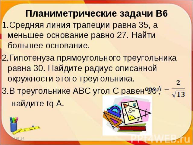 Планиметрические задачи В6Средняя линия трапеции равна 35, а меньшее основание равно 27. Найти большее основание.Гипотенуза прямоугольного треугольника равна 30. Найдите радиус описанной окружности этого треугольника.В треугольнике АВС угол С равен …