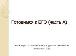 Готовимся к ЕГЭ (часть А) Учитель русского языка и литературы – Воронков А. М.Со