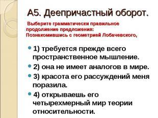 А5. Деепричастный оборот. Выберите грамматически правильное продолжение предложе