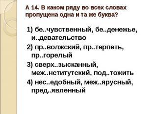 А 14. В каком ряду во всех словах пропущена одна и та же буква?1) бе..чувственны
