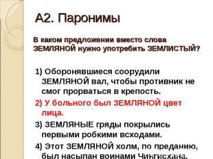 А2. Паронимы В каком предложении вместо слова ЗЕМЛЯНОЙ нужно употребить ЗЕМЛИСТЫ