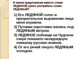 В каком предложении вместо слова ЛЕДЯНОЙ нужно употребить слово ЛЕДОВЫЙ?1) Его Л
