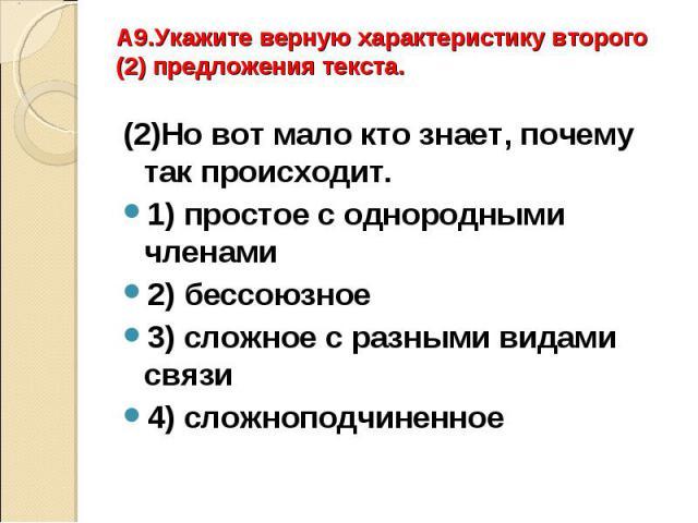 A9.Укажите верную характеристику второго (2) предложения текста.(2)Но вот мало кто знает, почему так происходит. 1) простое с однородными членами2) бессоюзное3) сложное с разными видами связи4) сложноподчиненное