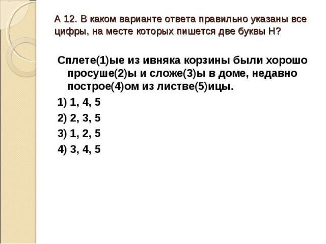 А 12. В каком варианте ответа правильно указаны все цифры, на месте которых пишется две буквы Н?Сплете(1)ые из ивняка корзины были хорошо просуше(2)ы и сложе(3)ы в доме, недавно построе(4)ом из листве(5)ицы.1) 1, 4, 52) 2, 3, 53) 1, 2, 54) 3, 4, 5