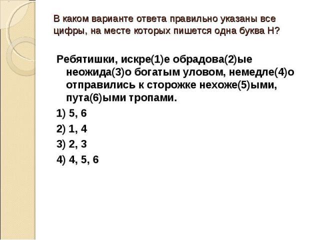 В каком варианте ответа правильно указаны все цифры, на месте которых пишется одна буква Н?Ребятишки, искре(1)е обрадова(2)ые неожида(3)о богатым уловом, немедле(4)о отправились к сторожке нехоже(5)ыми, пута(6)ыми тропами.1) 5, 62) 1, 43) 2, 34) 4, 5, 6