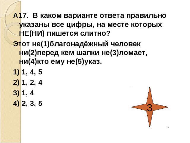 А17. В каком варианте ответа правильно указаны все цифры, на месте которых НЕ(НИ) пишется слитно?Этот не(1)благонадёжный человек ни(2)перед кем шапки не(3)ломает, ни(4)кто ему не(5)указ.1) 1, 4, 52) 1, 2, 43) 1, 44) 2, 3, 5