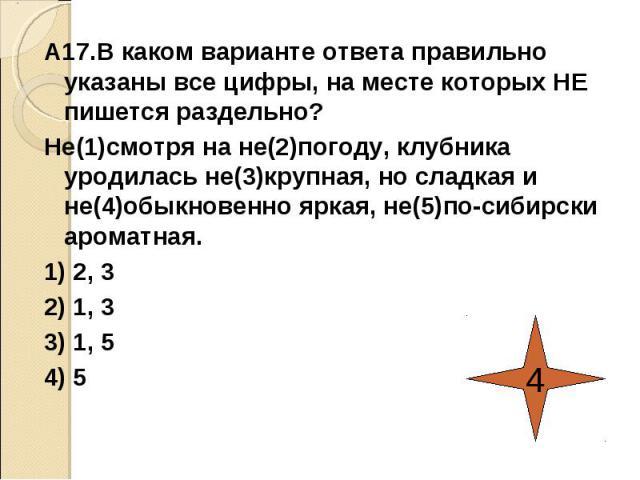 А17.В каком варианте ответа правильно указаны все цифры, на месте которых НЕ пишется раздельно?Не(1)смотря на не(2)погоду, клубника уродилась не(3)крупная, но сладкая и не(4)обыкновенно яркая, не(5)по-сибирски ароматная.1) 2, 32) 1, 33) 1, 54) 5