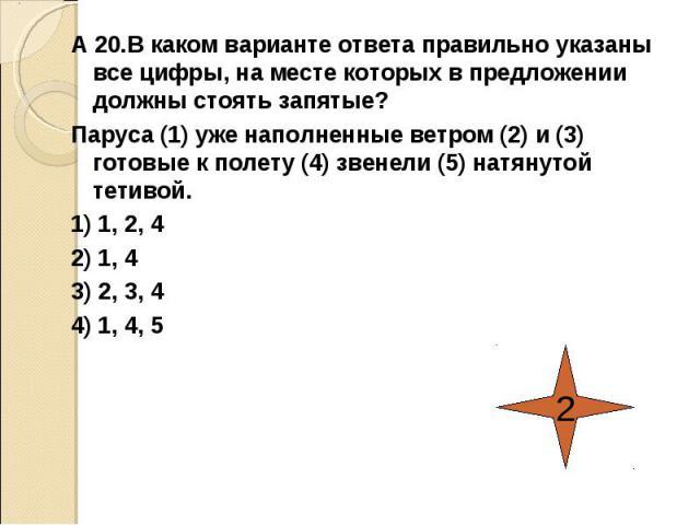 А 20.В каком варианте ответа правильно указаны все цифры, на месте которых в предложении должны стоять запятые?Паруса (1) уже наполненные ветром (2) и (3) готовые к полету (4) звенели (5) натянутой тетивой.1) 1, 2, 42) 1, 43) 2, 3, 44) 1, 4, 5