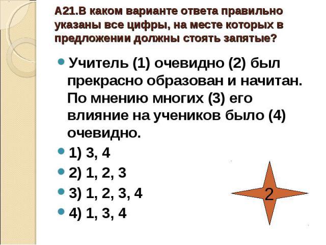 А21.В каком варианте ответа правильно указаны все цифры, на месте которых в предложении должны стоять запятые?Учитель (1) очевидно (2) был прекрасно образован и начитан. По мнению многих (3) его влияние на учеников было (4) очевидно.1) 3, 42) 1, 2, …