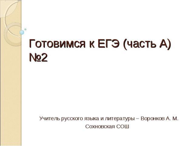 Готовимся к ЕГЭ (часть А) №2 Учитель русского языка и литературы – Воронков А. М.Сохновская СОШ