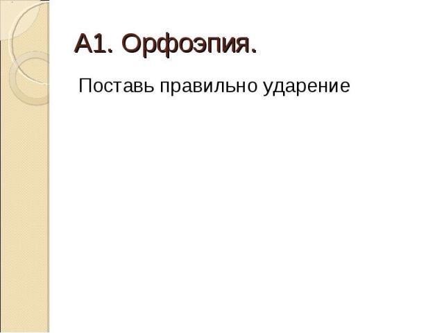 А1. Орфоэпия. Поставь правильно ударение
